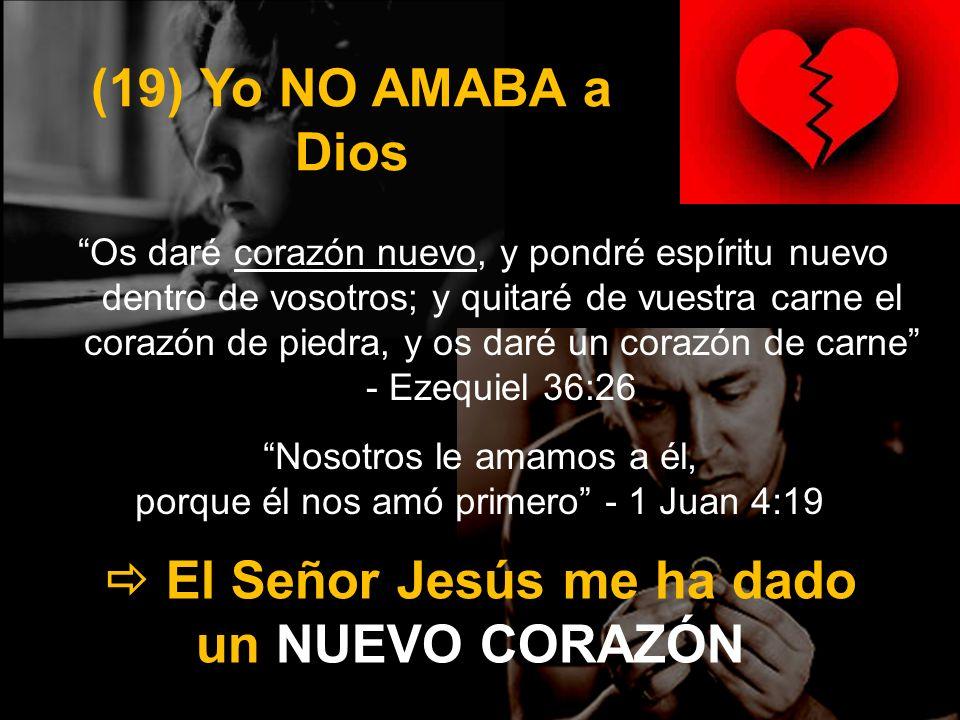 (19) Yo NO AMABA a Dios Os daré corazón nuevo, y pondré espíritu nuevo dentro de vosotros; y quitaré de vuestra carne el corazón de piedra, y os daré