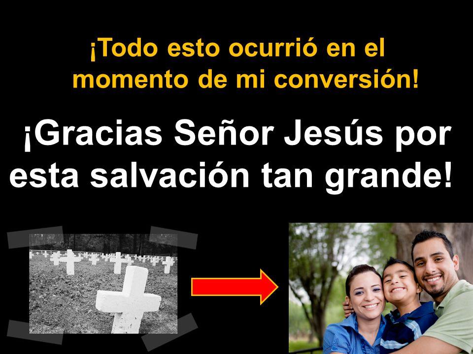 ¡Gracias Señor Jesús por esta salvación tan grande! ¡Todo esto ocurrió en el momento de mi conversión!