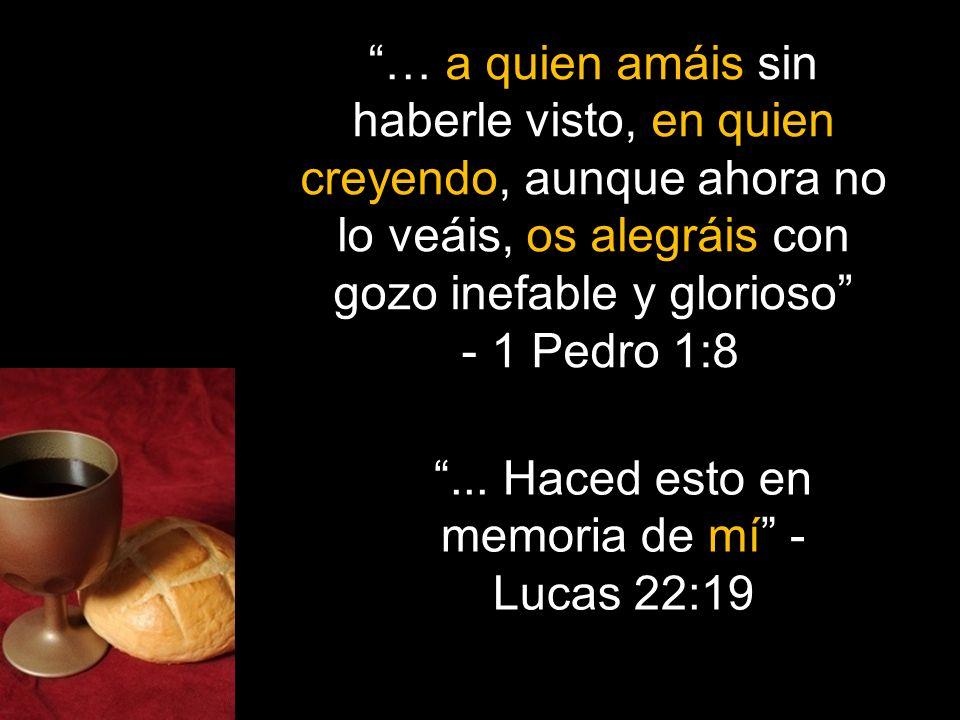 ... Haced esto en memoria de mí - Lucas 22:19 … a quien amáis sin haberle visto, en quien creyendo, aunque ahora no lo veáis, os alegráis con gozo ine