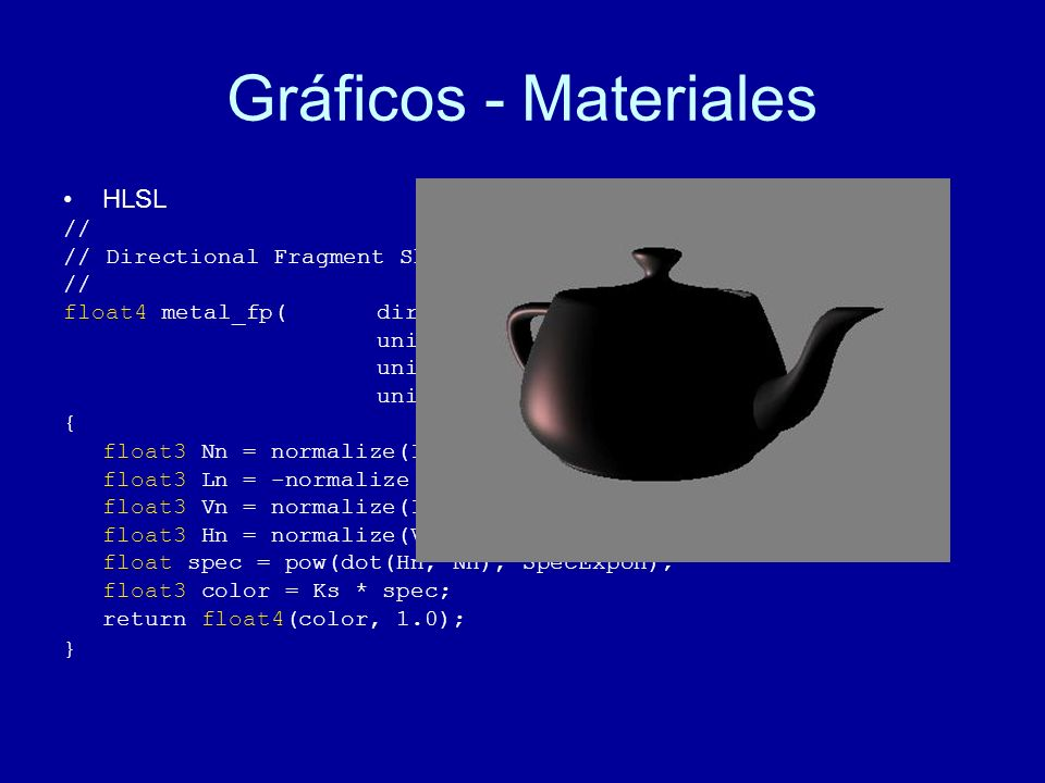 Gráficos - Materiales HLSL // // Directional Fragment Shader // float4 metal_fp(dirVertexOutput IN, uniform float Ks, uniform float SpecExpon, uniform