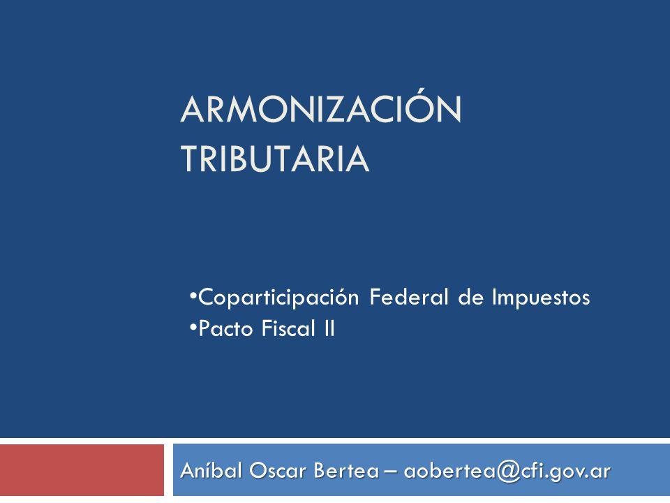 ARMONIZACIÓN TRIBUTARIA Aníbal Oscar Bertea – aobertea@cfi.gov.ar Coparticipación Federal de Impuestos Pacto Fiscal II