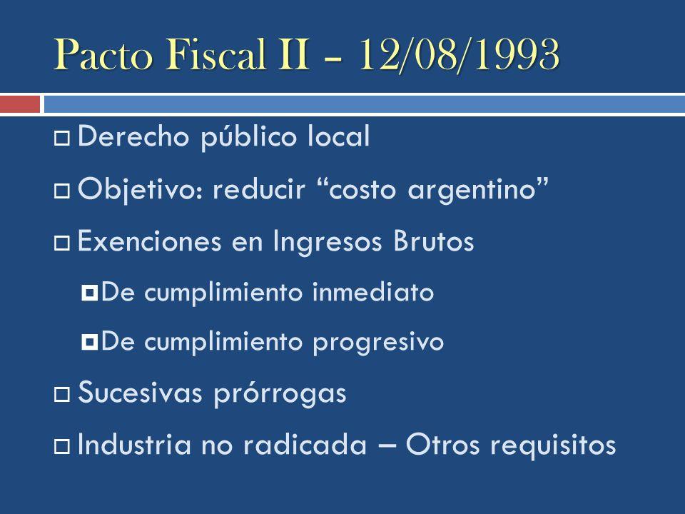 Pacto Fiscal II – 12/08/1993 Derecho público local Objetivo: reducir costo argentino Exenciones en Ingresos Brutos De cumplimiento inmediato De cumpli