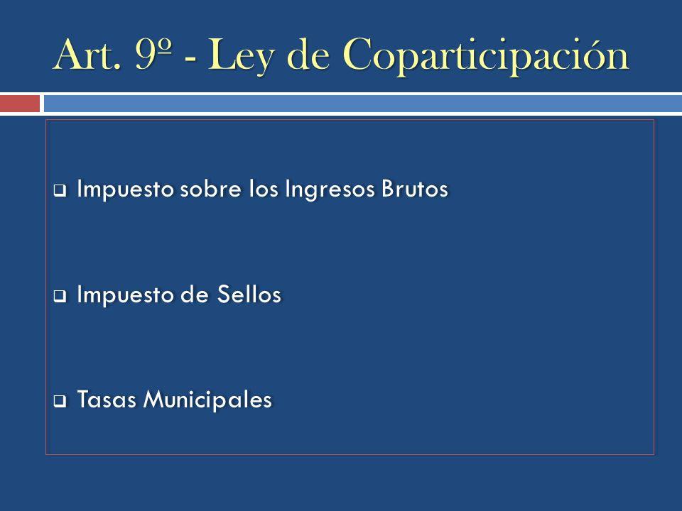 Art. 9º - Ley de Coparticipación Impuesto sobre los Ingresos Brutos Impuesto de Sellos Tasas Municipales Impuesto sobre los Ingresos Brutos Impuesto d