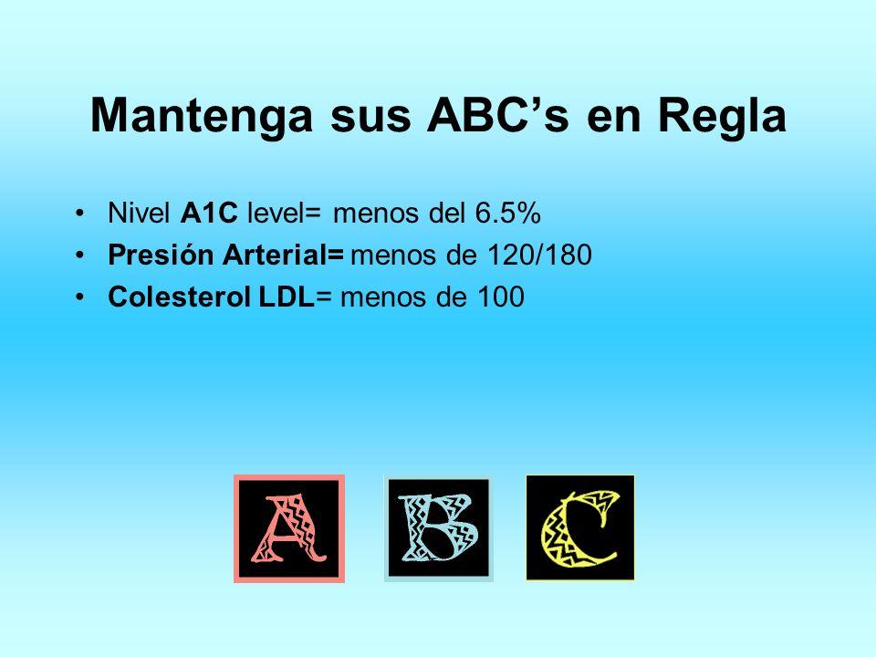 Mantenga sus ABCs en Regla Nivel A1C level= menos del 6.5% Presión Arterial= menos de 120/180 Colesterol LDL= menos de 100