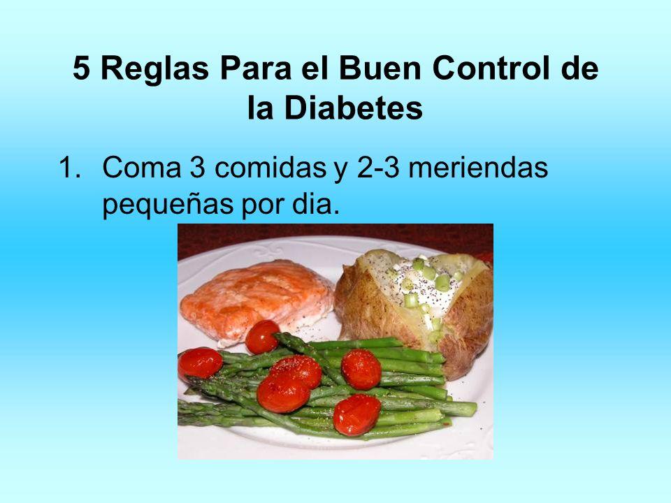 5 Reglas Para el Buen Control de la Diabetes 1.Coma 3 comidas y 2-3 meriendas pequeñas por dia.