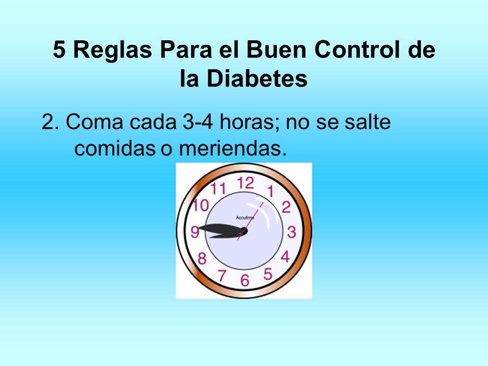 5 Reglas Para el Buen Control de la Diabetes 2. Coma cada 3-4 horas; no se salte comidas o meriendas.