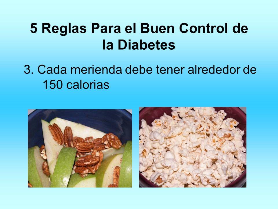 5 Reglas Para el Buen Control de la Diabetes 3. Cada merienda debe tener alrededor de 150 calorias