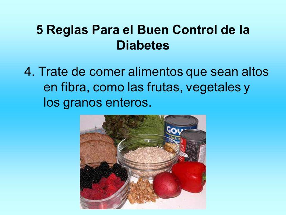 5 Reglas Para el Buen Control de la Diabetes 4. Trate de comer alimentos que sean altos en fibra, como las frutas, vegetales y los granos enteros.