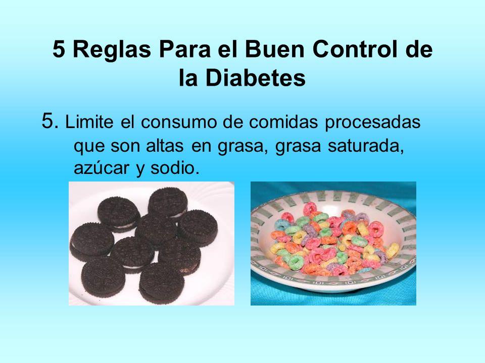 5 Reglas Para el Buen Control de la Diabetes 5. Limite el consumo de comidas procesadas que son altas en grasa, grasa saturada, azúcar y sodio.