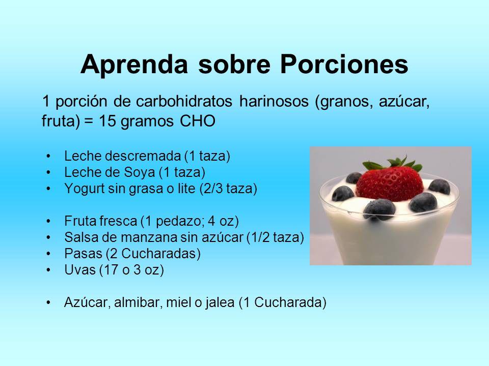 Aprenda sobre Porciones 1 porción de carbohidratos harinosos (granos, azúcar, fruta) = 15 gramos CHO Leche descremada (1 taza) Leche de Soya (1 taza)