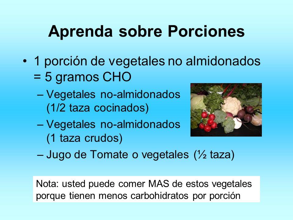 Aprenda sobre Porciones 1 porción de vegetales no almidonados = 5 gramos CHO –Vegetales no-almidonados (1/2 taza cocinados) –Vegetales no-almidonados