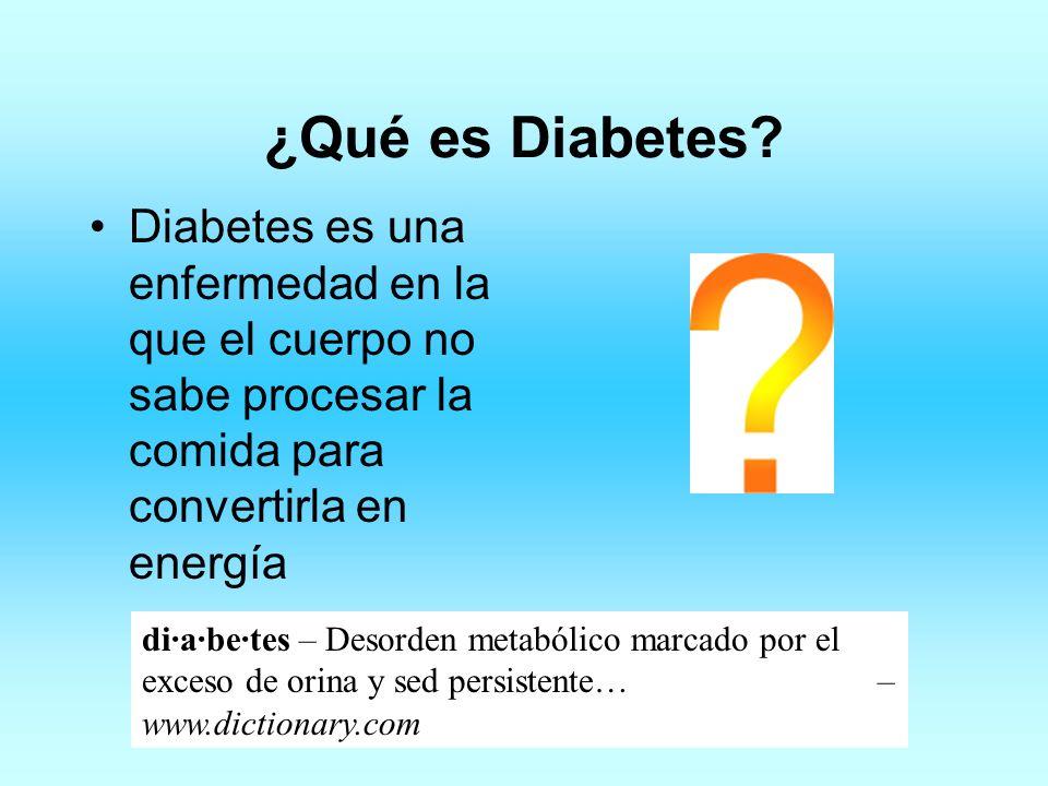 ¿Qué es Diabetes? Diabetes es una enfermedad en la que el cuerpo no sabe procesar la comida para convertirla en energía di·a·be·tes – Desorden metaból
