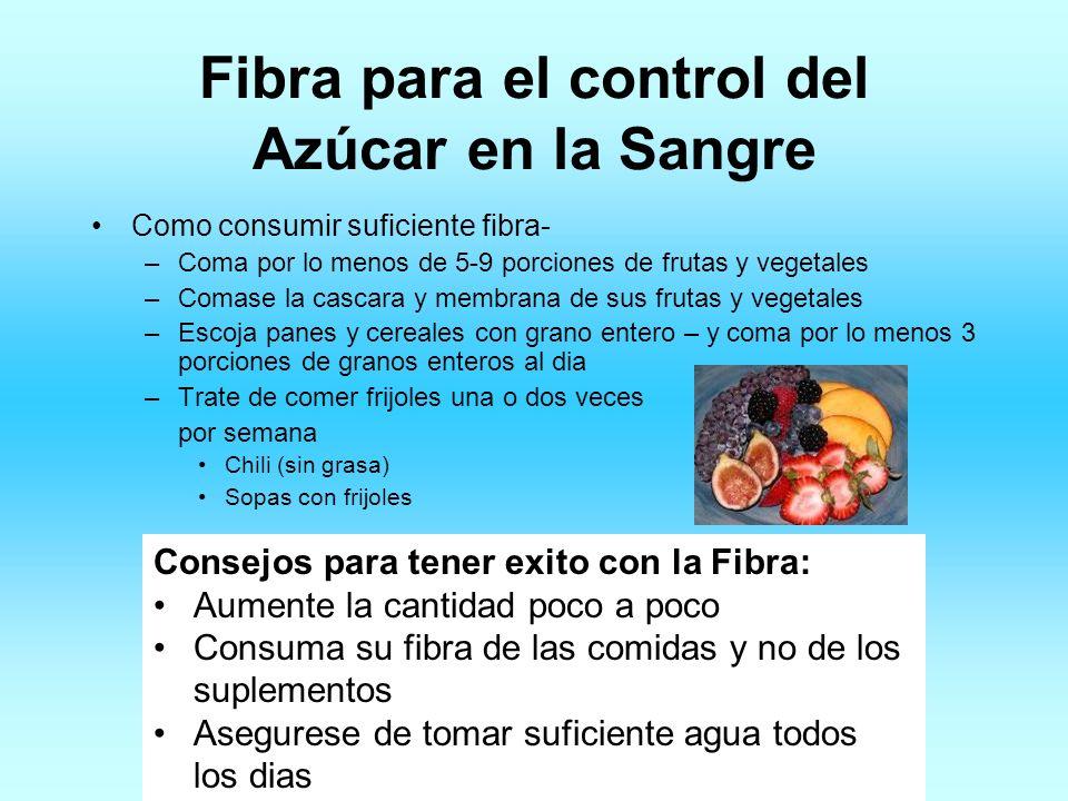Fibra para el control del Azúcar en la Sangre Como consumir suficiente fibra- –Coma por lo menos de 5-9 porciones de frutas y vegetales –Comase la cas
