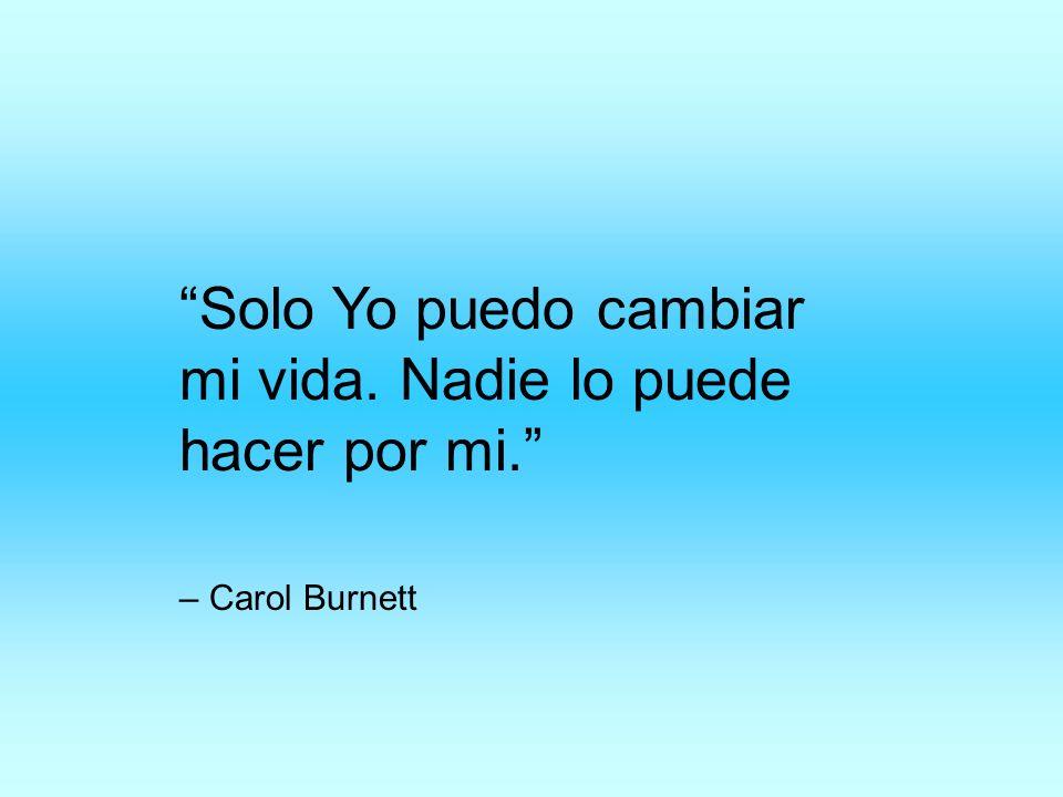 Solo Yo puedo cambiar mi vida. Nadie lo puede hacer por mi. – Carol Burnett