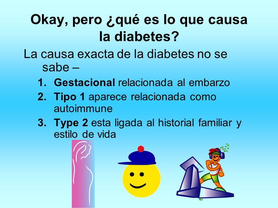 Okay, pero ¿ qué es lo que causa la diabetes? La causa exacta de la diabetes no se sabe – 1.Gestacional relacionada al embarzo 2.Tipo 1 aparece relaci