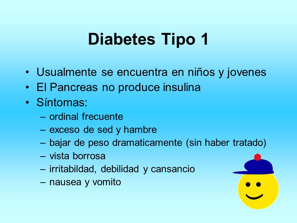 Diabetes Tipo 1 Usualmente se encuentra en niños y jovenes El Pancreas no produce insulina Síntomas: –ordinal frecuente –exceso de sed y hambre –bajar