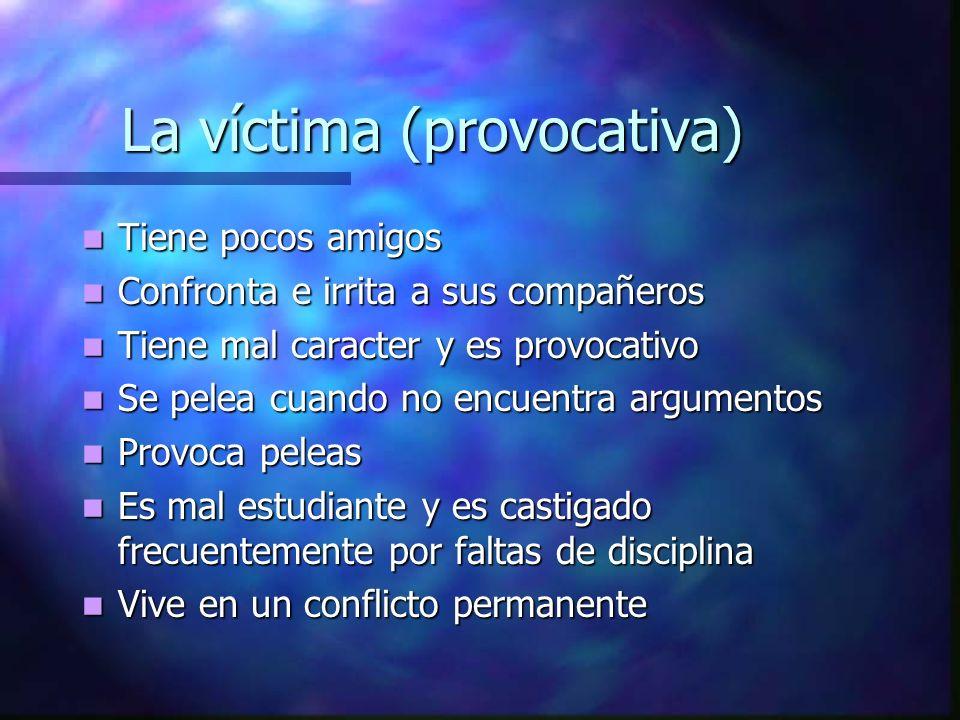 La víctima (provocativa) Tiene pocos amigos Tiene pocos amigos Confronta e irrita a sus compañeros Confronta e irrita a sus compañeros Tiene mal carac