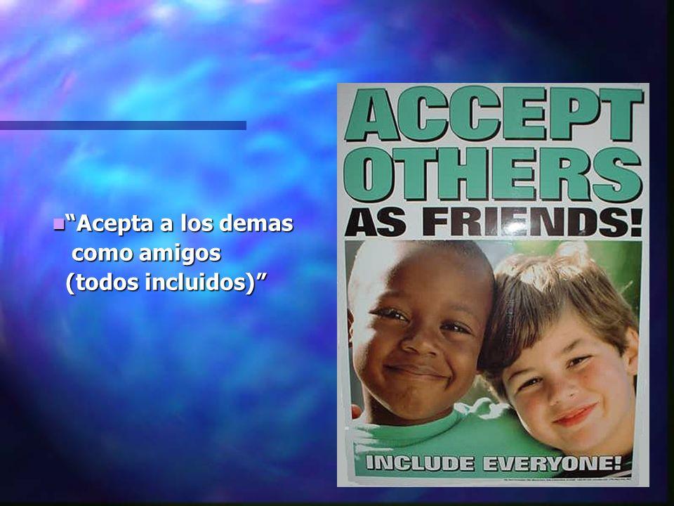 Acepta a los demas Acepta a los demas como amigos como amigos (todos incluidos) (todos incluidos)