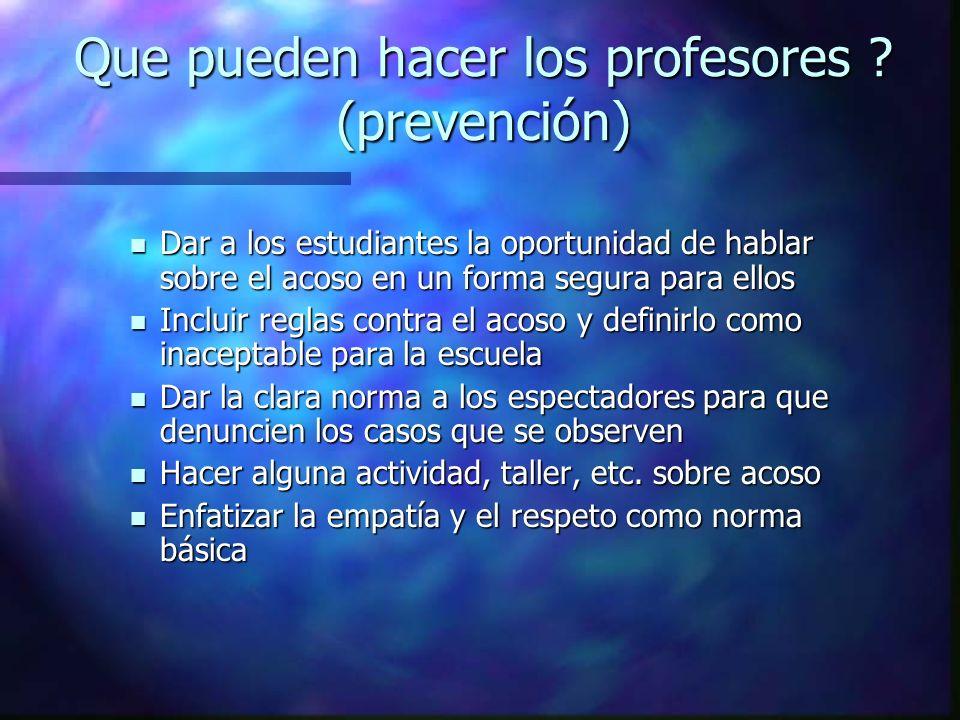 Que pueden hacer los profesores ? (prevención) Dar a los estudiantes la oportunidad de hablar sobre el acoso en un forma segura para ellos Dar a los e
