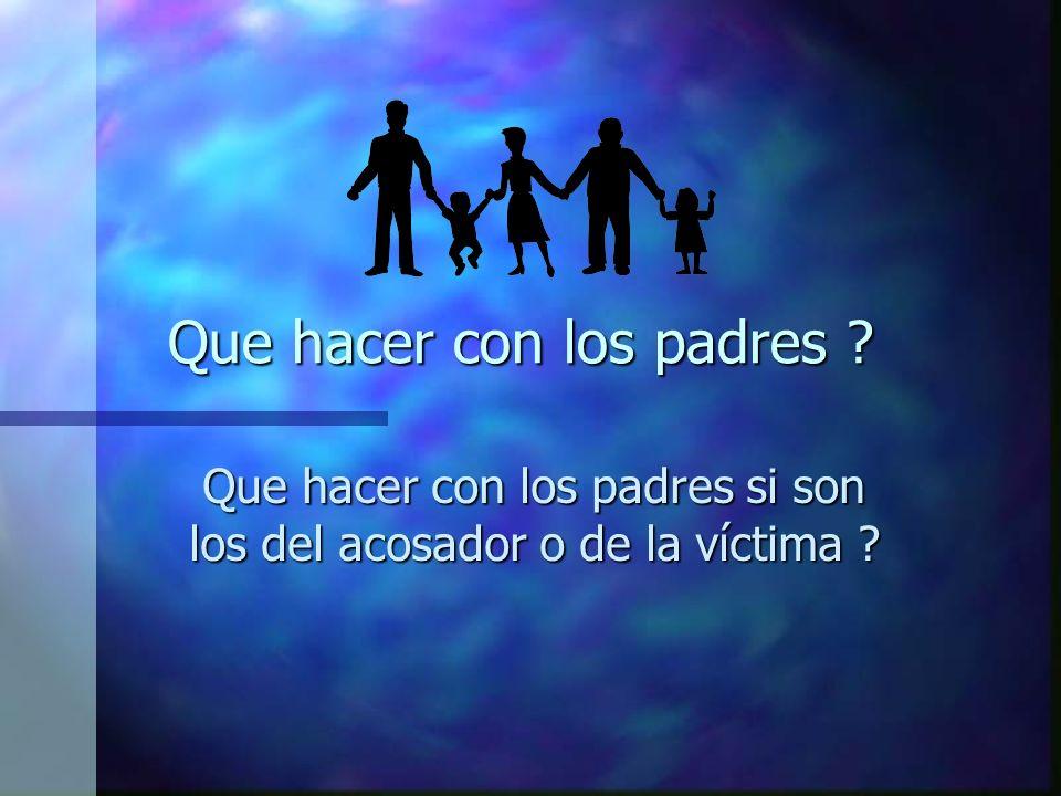 Que hacer con los padres ? Que hacer con los padres si son los del acosador o de la víctima ?
