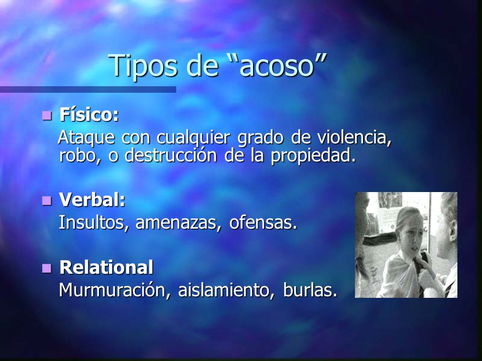 Tipos de acoso Físico: Físico: Ataque con cualquier grado de violencia, robo, o destrucción de la propiedad. Ataque con cualquier grado de violencia,