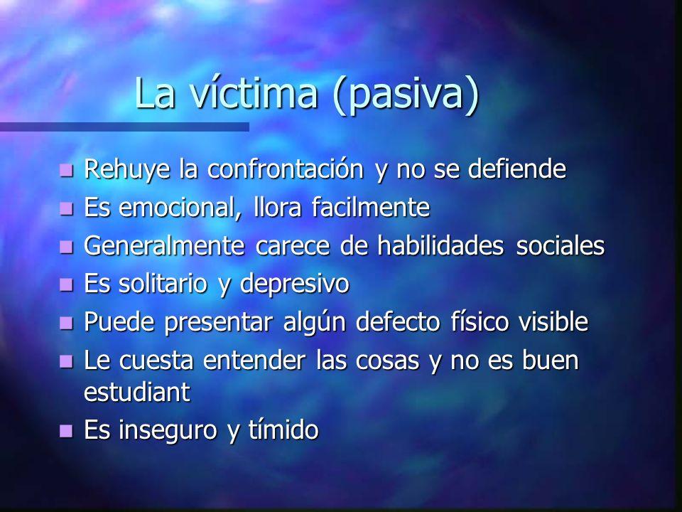 La víctima (pasiva) Rehuye la confrontación y no se defiende Rehuye la confrontación y no se defiende Es emocional, llora facilmente Es emocional, llo