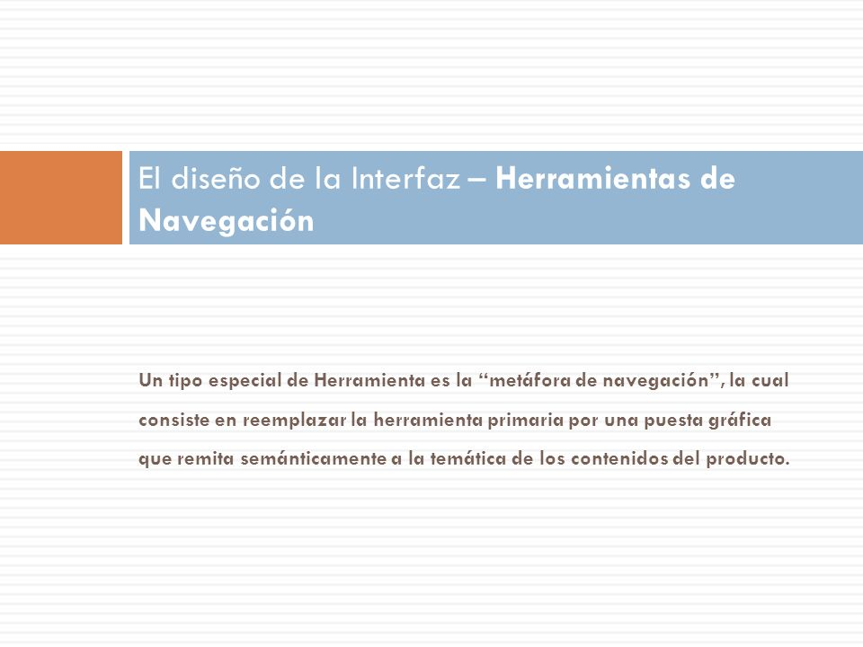 Un tipo especial de Herramienta es la metáfora de navegación, la cual consiste en reemplazar la herramienta primaria por una puesta gráfica que remita