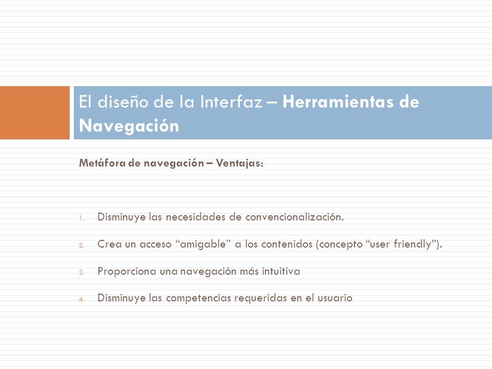 Metáfora de navegación – Ventajas: 1. Disminuye las necesidades de convencionalización. 2. Crea un acceso amigable a los contenidos (concepto user fri