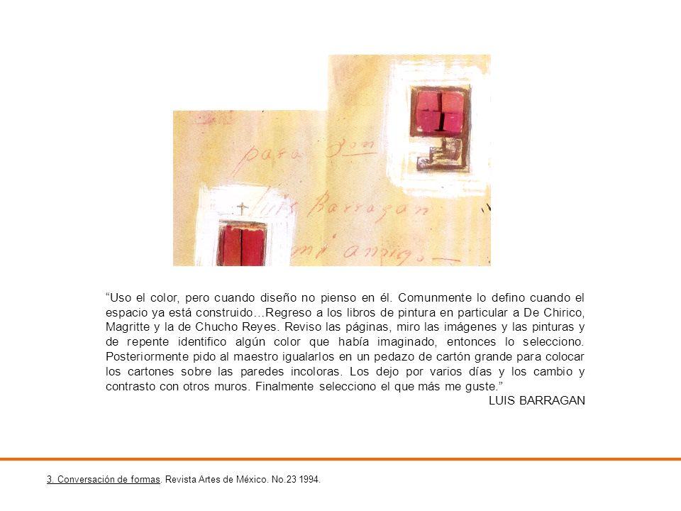 3. Conversación de formas. Revista Artes de México. No.23 1994. Uso el color, pero cuando diseño no pienso en él. Comunmente lo defino cuando el espac