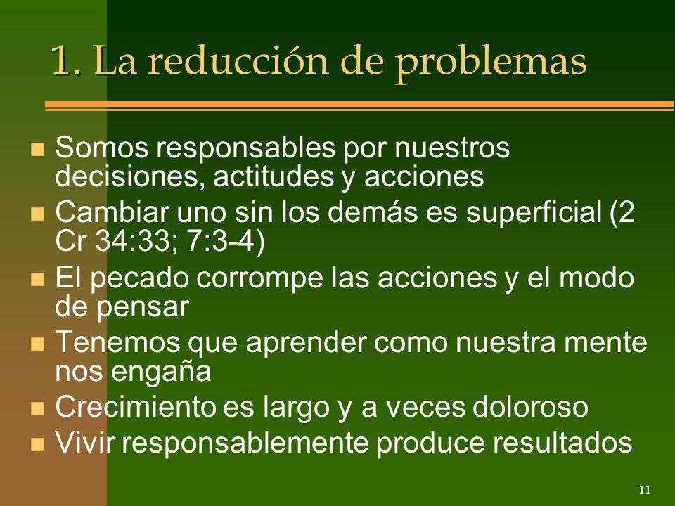 11 1. La reducción de problemas n Somos responsables por nuestros decisiones, actitudes y acciones n Cambiar uno sin los demás es superficial (2 Cr 34