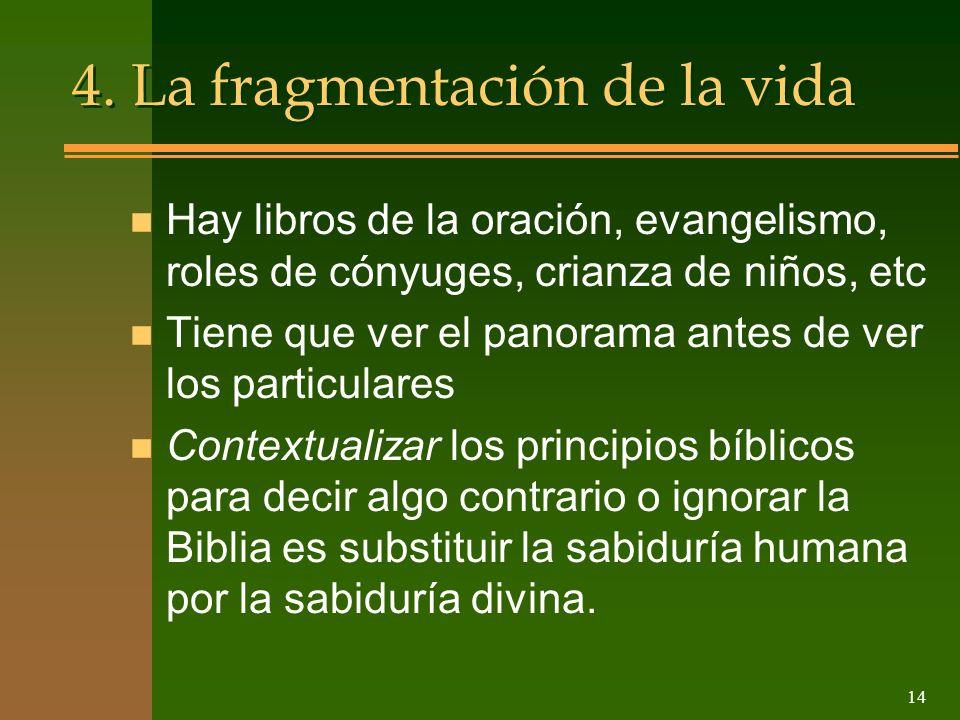 14 4. La fragmentación de la vida n Hay libros de la oración, evangelismo, roles de cónyuges, crianza de niños, etc n Tiene que ver el panorama antes