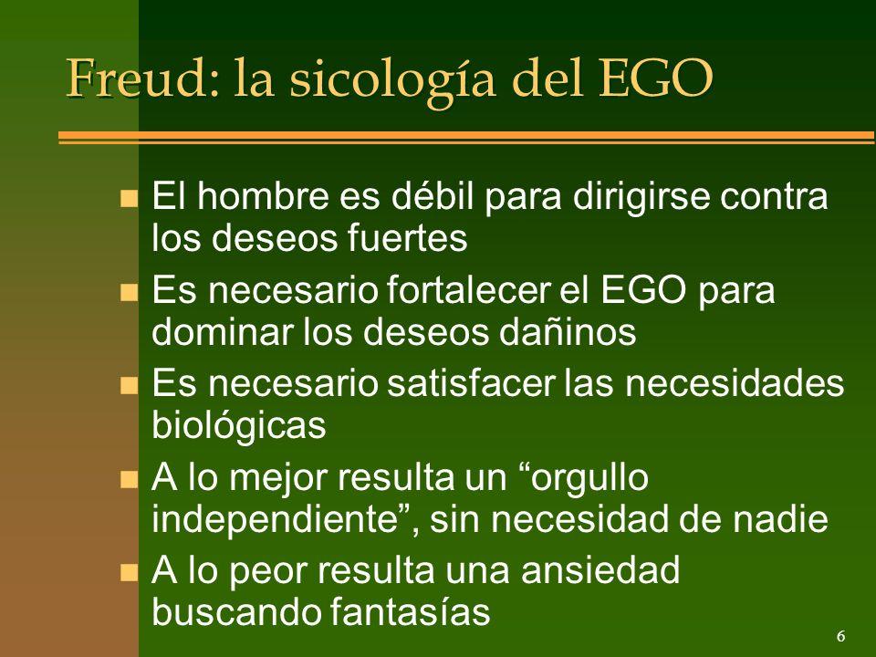 6 Freud: la sicología del EGO n El hombre es débil para dirigirse contra los deseos fuertes n Es necesario fortalecer el EGO para dominar los deseos d