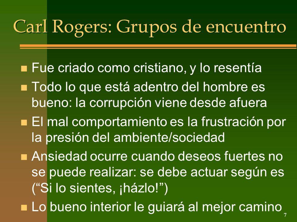 7 Carl Rogers: Grupos de encuentro n Fue criado como cristiano, y lo resentía n Todo lo que está adentro del hombre es bueno: la corrupción viene desd