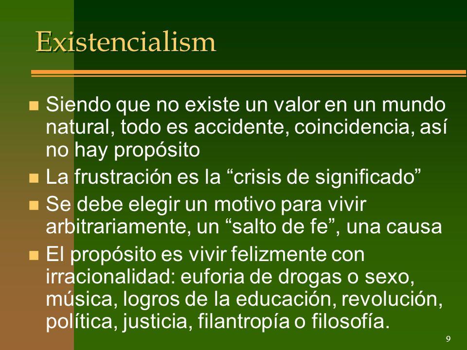 9 Existencialism n Siendo que no existe un valor en un mundo natural, todo es accidente, coincidencia, así no hay propósito n La frustración es la cri