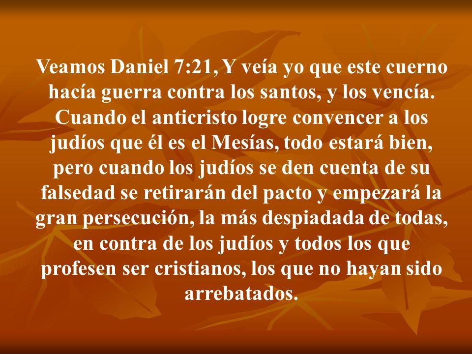 Veamos Daniel 7:21, Y veía yo que este cuerno hacía guerra contra los santos, y los vencía. Cuando el anticristo logre convencer a los judíos que él e