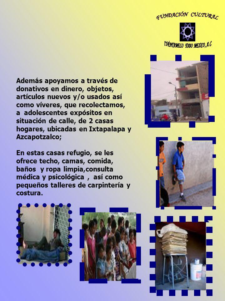 Además apoyamos a través de donativos en dinero, objetos, artículos nuevos y/o usados así como víveres, que recolectamos, a adolescentes expósitos en