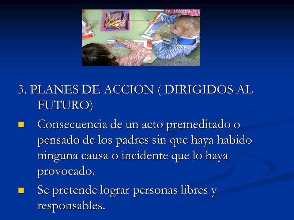 3. PLANES DE ACCION ( DIRIGIDOS AL FUTURO) Consecuencia de un acto premeditado o pensado de los padres sin que haya habido ninguna causa o incidente q