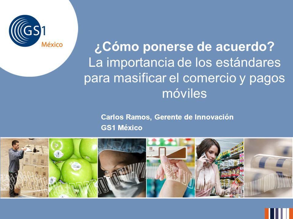 ¿Cómo ponerse de acuerdo? La importancia de los estándares para masificar el comercio y pagos móviles Carlos Ramos, Gerente de Innovación GS1 México