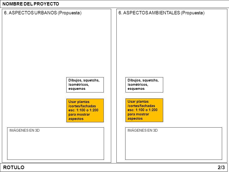 6. ASPECTOS URBANOS (Propuesta)6. ASPECTOS AMBIENTALES (Propuesta) IMÁGENES EN 3D NOMBRE DEL PROYECTO Usar plantas /cortes/fachadas esc: 1:100 o 1:200