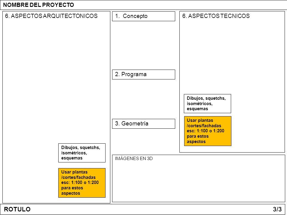 1. Concepto 2. Programa 6. ASPECTOS ARQUITECTONICOS 3. Geometría 6. ASPECTOS TECNICOS IMÁGENES EN 3D NOMBRE DEL PROYECTO Usar plantas /cortes/fachadas