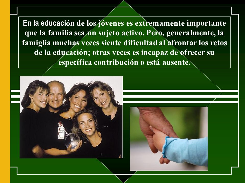 La familia es el sujeto, la base de la educaci ó n y el primer lugar de la evangelizaci ó n.