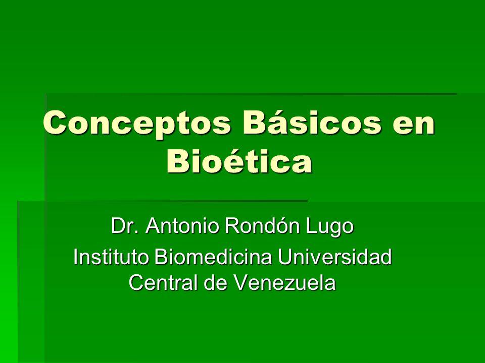 Conceptos Básicos en Bioética Dr. Antonio Rondón Lugo Instituto Biomedicina Universidad Central de Venezuela
