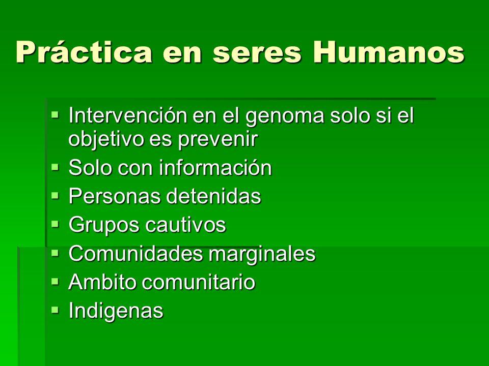 Práctica en seres Humanos Práctica en seres Humanos Intervención en el genoma solo si el objetivo es prevenir Intervención en el genoma solo si el obj