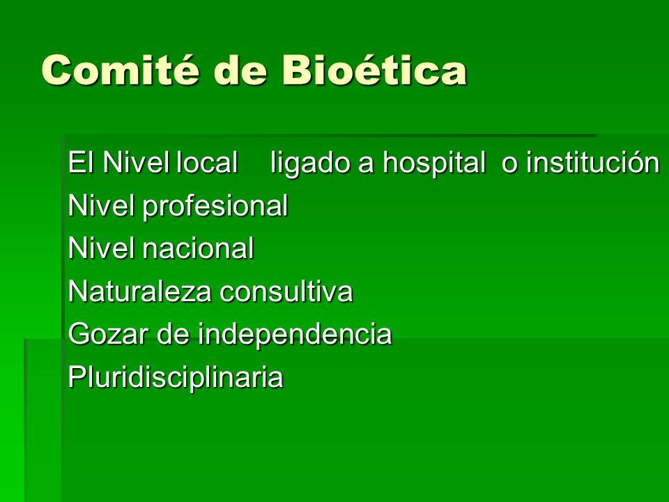Comité de Bioética El Nivel local ligado a hospital o institución Nivel profesional Nivel nacional Naturaleza consultiva Gozar de independencia Plurid
