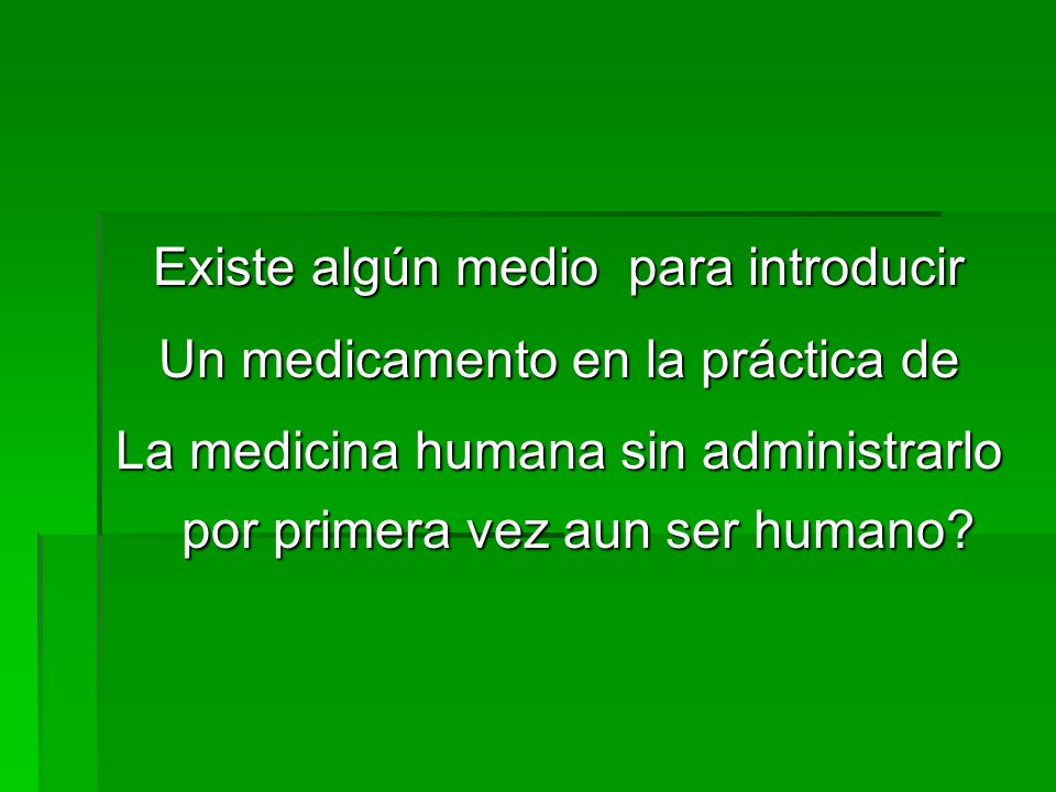 Existe algún medio para introducir Un medicamento en la práctica de La medicina humana sin administrarlo por primera vez aun ser humano?