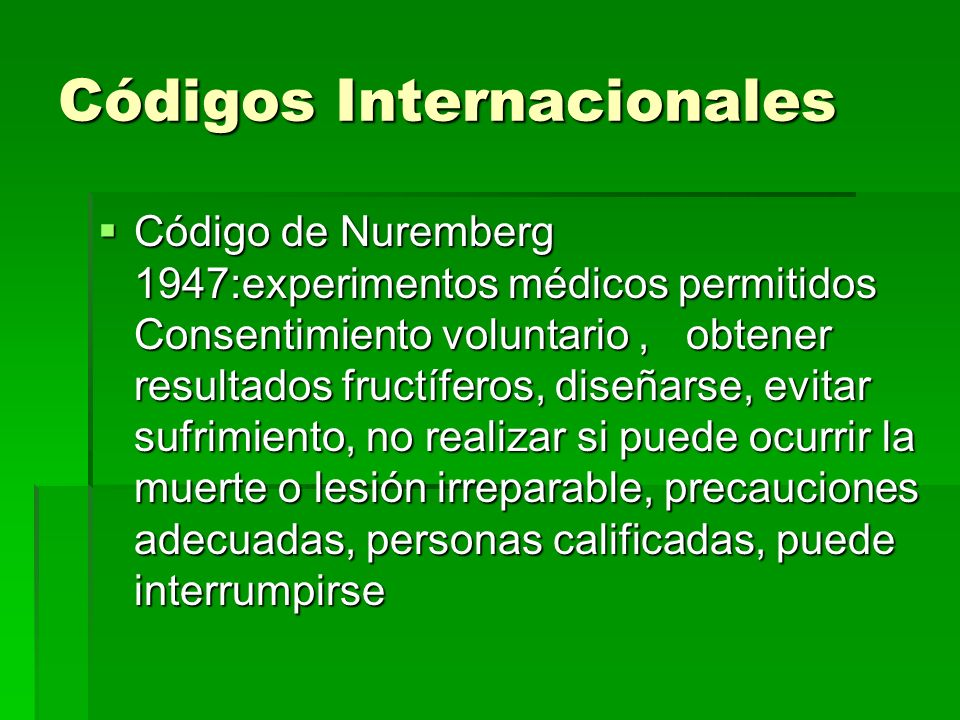 Códigos Internacionales Código de Nuremberg 1947:experimentos médicos permitidos Consentimiento voluntario, obtener resultados fructíferos, diseñarse,