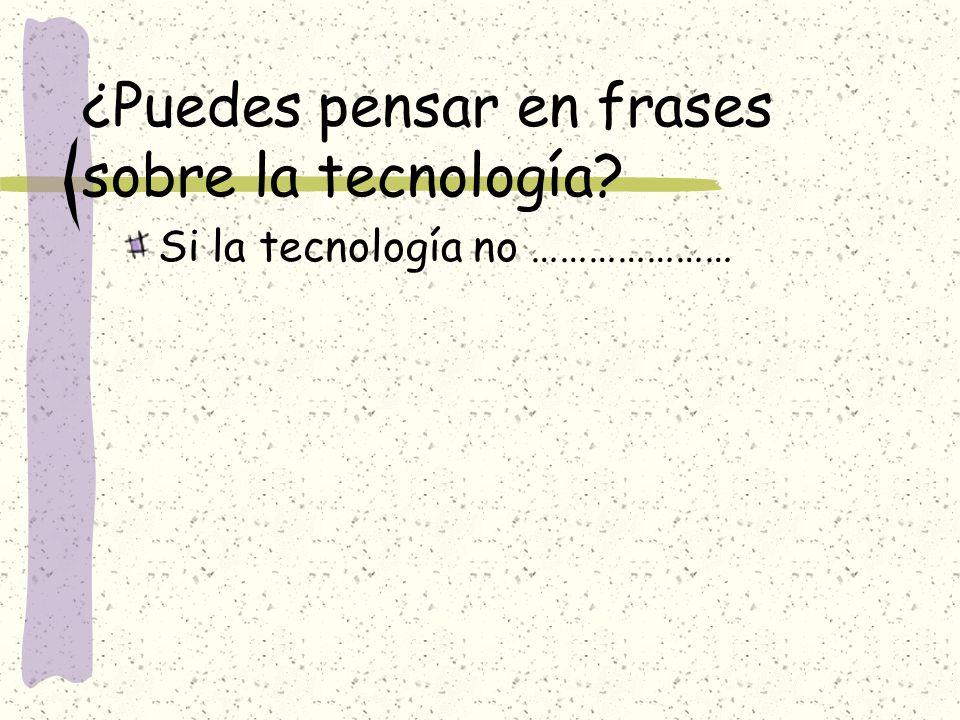 ¿Puedes pensar en frases sobre la tecnología? Si la tecnología no …………………