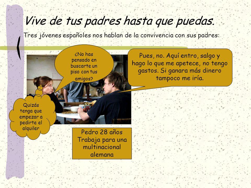Vive de tus padres hasta que puedas. Tres jóvenes españoles nos hablan de la convivencia con sus padres: Pedro 28 años Trabaja para una multinacional
