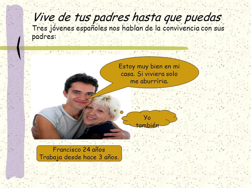 Vive de tus padres hasta que puedas Tres jóvenes españoles nos hablan de la convivencia con sus padres: Francisco 24 años Trabaja desde hace 3 años. E