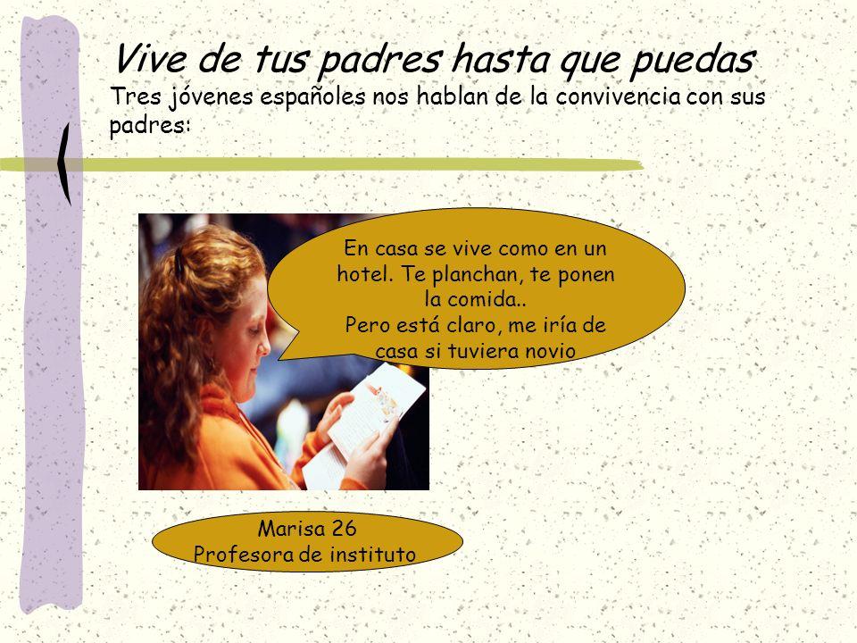 Vive de tus padres hasta que puedas Tres jóvenes españoles nos hablan de la convivencia con sus padres: Marisa 26 Profesora de instituto En casa se vi
